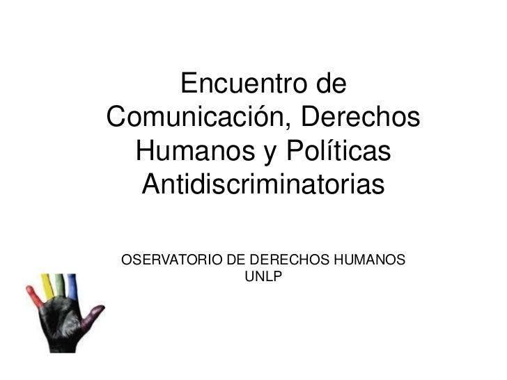 Encuentro de Comunicación, Derechos Humanos y Políticas Antidiscriminatorias<br />OSERVATORIO DE DERECHOS HUMANOS<br />UNL...
