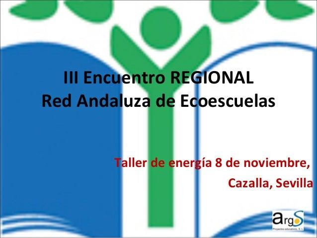 III Encuentro REGIONAL  Red Andaluza de Ecoescuelas  Taller de energía 8 de noviembre,  Cazalla, Sevilla