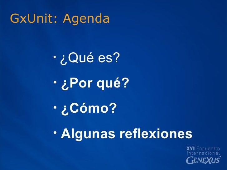 GxUnit: Agenda <ul><li>¿Qué es? </li></ul><ul><li>¿Por qué? </li></ul><ul><li>¿Cómo? </li></ul><ul><li>Algunas reflexiones...