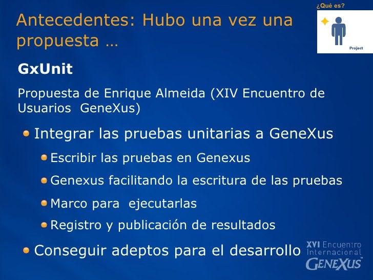 Antecedentes: Hubo una vez una  propuesta … <ul><li>GxUnit  </li></ul><ul><li>Propuesta de Enrique Almeida (XIV Encuentro ...