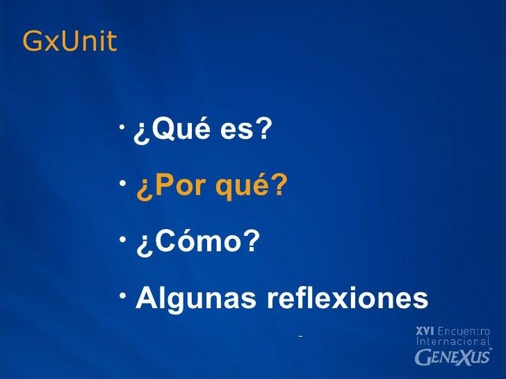 GxUnit <ul><li>¿Qué es? </li></ul><ul><li>¿Por qué? </li></ul><ul><li>¿Cómo? </li></ul><ul><li>Algunas reflexiones </li></ul>