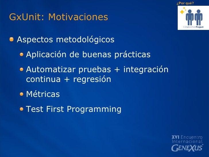 GxUnit: Motivaciones <ul><li>Aspectos metodológicos </li></ul><ul><ul><li>Aplicación de buenas prácticas </li></ul></ul><u...