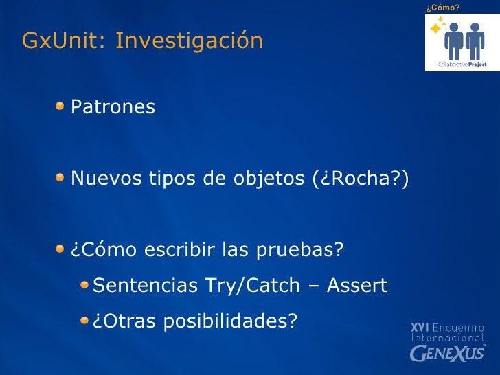 GxUnit: Investigación <ul><ul><li>Patrones  </li></ul></ul><ul><ul><li>Nuevos tipos de objetos (¿Rocha?) </li></ul></ul><u...