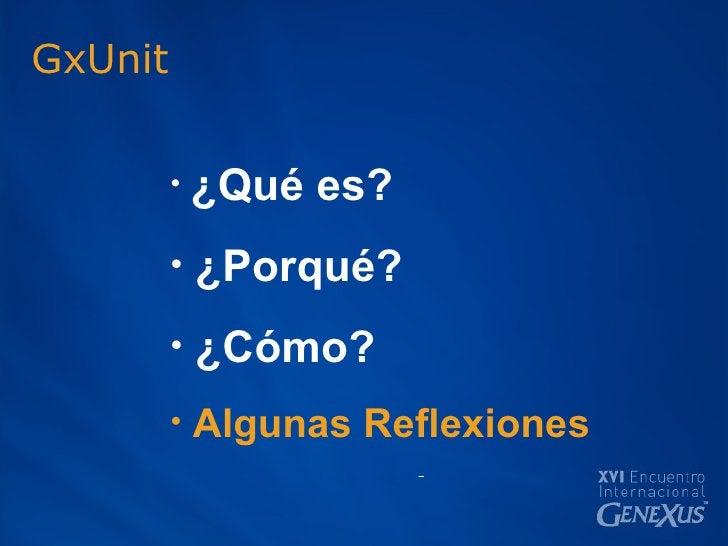 GxUnit <ul><li>¿Qué es? </li></ul><ul><li>¿Porqué? </li></ul><ul><li>¿Cómo? </li></ul><ul><li>Algunas Reflexiones </li></ul>