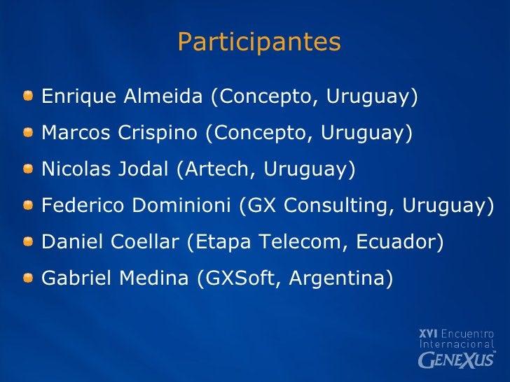 Participantes <ul><li>Enrique Almeida (Concepto, Uruguay) </li></ul><ul><li>Marcos Crispino (Concepto, Uruguay) </li></ul>...