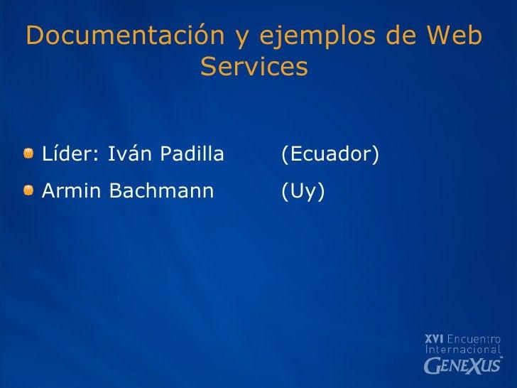 Documentación y ejemplos de Web Services <ul><li>Líder: Iván Padilla (Ecuador) </li></ul><ul><li>Armin Bachmann (Uy) </li>...