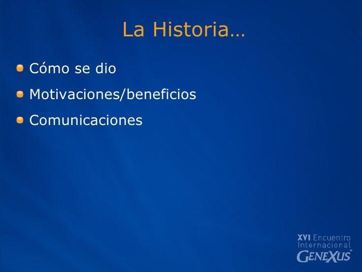 La Historia… <ul><li>Cómo se dio </li></ul><ul><li>Motivaciones/beneficios </li></ul><ul><li>Comunicaciones </li></ul>