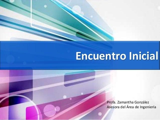 Encuentro Inicial Profa. Zamantha González Asesora del Área de Ingeniería