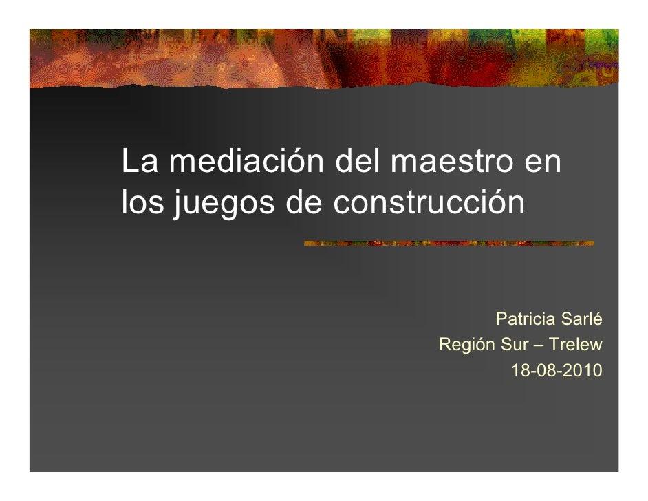 La mediación del maestro enlos juegos de construcción                         Patricia Sarlé                   Región Sur ...
