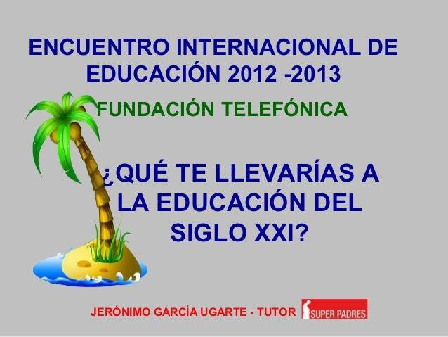 ENCUENTRO INTERNACIONAL DE EDUCACIÓN 2012 -2013 FUNDACIÓN TELEFÓNICA JERÓNIMO GARCÍA UGARTE - TUTOR ¿QUÉ TE LLEVARÍAS A LA...