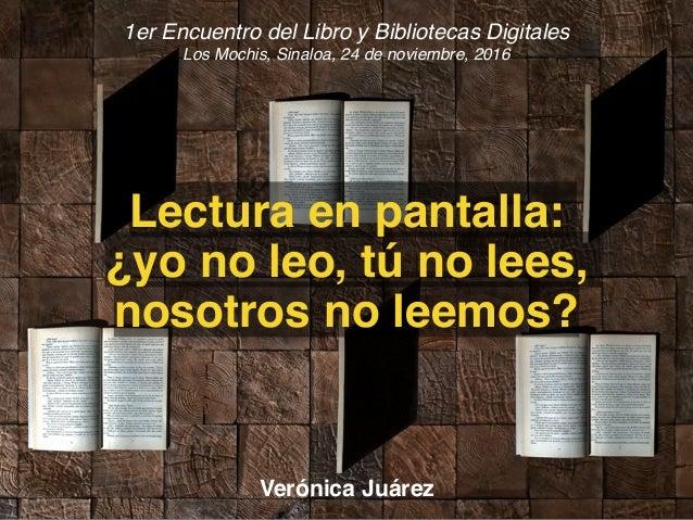 1er Encuentro del Libro y Bibliotecas Digitales Los Mochis, Sinaloa, 24 de noviembre, 2016 Lectura en pantalla: ¿yo no leo...
