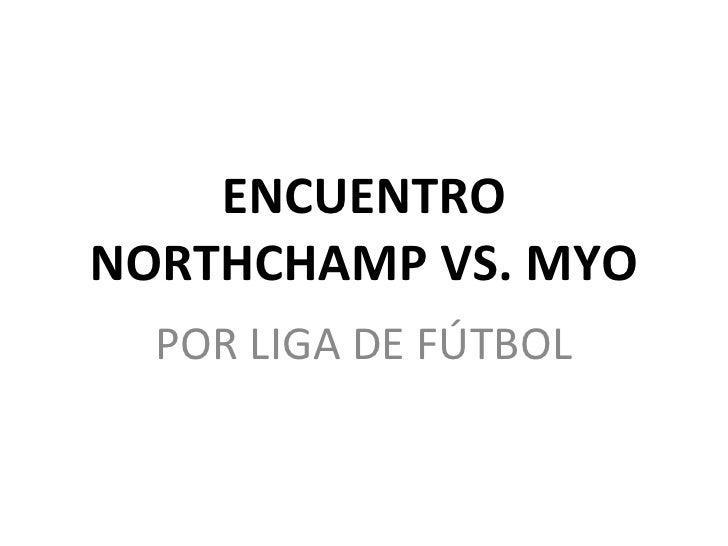 ENCUENTRO NORTHCHAMP VS. MYO POR LIGA DE FÚTBOL
