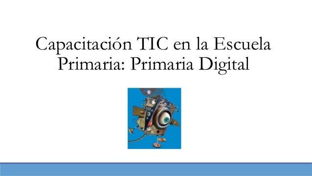 Capacitación TIC en la Escuela  Primaria: Primaria Digital