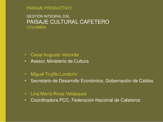 PAISAJE PRODUCTIVO GESTIÓN INTEGRAL DEL PAISAJE CULTURAL CAFETERO COLOMBIA • Cesar Augusto Velandia • Asesor, Ministerio d...