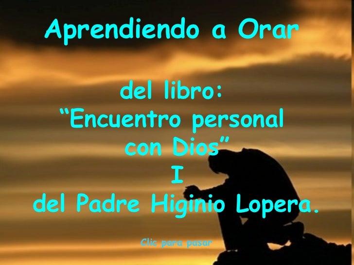 """Aprendiendo a Orar  del libro:  """" Encuentro personal  con Dios"""" I del Padre Higinio Lopera.  Clic para pasar"""