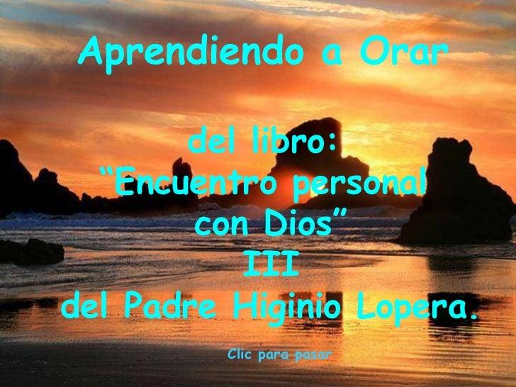 """Aprendiendo a Orar  del libro:  """" Encuentro personal  con Dios"""" III del Padre Higinio Lopera.  Clic para pasar"""