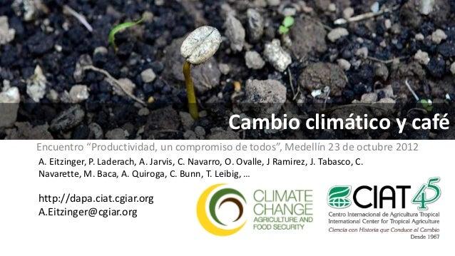 """Cambio climático y caféEncuentro """"Productividad, un compromiso de todos"""", Medellín 23 de octubre 2012A. Eitzinger, P. Lade..."""