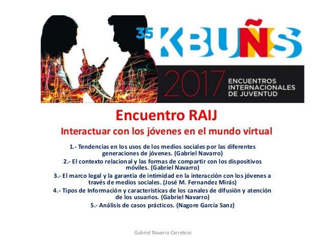 Encuentro RAIJ Interactuar con los jóvenes en el mundo virtual 1.- Tendencias en los usos de los medios sociales por las d...