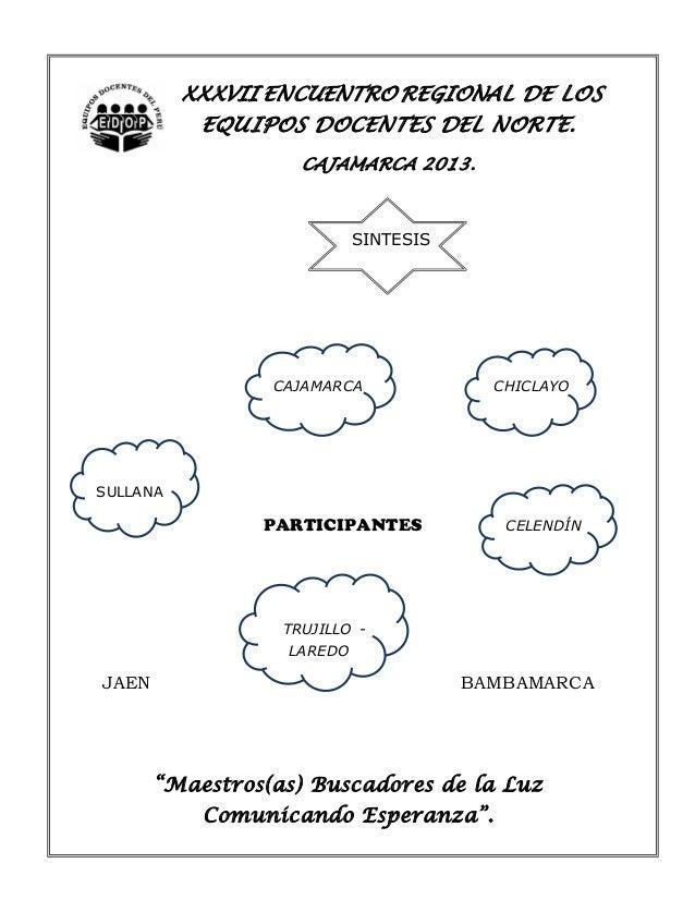XXXVII ENCUENTRO REGIONAL DE LOS EQUIPOS DOCENTES DEL NORTE. CAJAMARCA 2013.  SINTESIS  CAJAMARCA  CHICLAYO  SULLANA  PART...