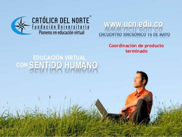 www.ucn.edu.coEDUCACIÓN VIRTUALCON SENTIDO HUMANOwww.ucn.edu.coCoordinación de productoterminado