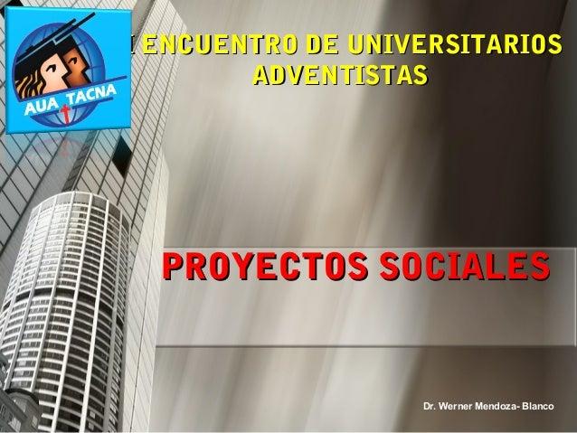 PROYECTOS SOCIALESPROYECTOS SOCIALES Dr. Werner Mendoza- Blanco I ENCUENTRO DE UNIVERSITARIOSI ENCUENTRO DE UNIVERSITARIOS...