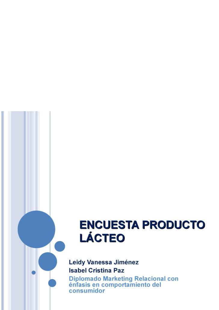 ENCUESTA PRODUCTO LÁCTEO <ul><li>Leidy Vanessa Jiménez </li></ul><ul><li>Isabel Cristina Paz </li></ul><ul><li>Diplomado M...