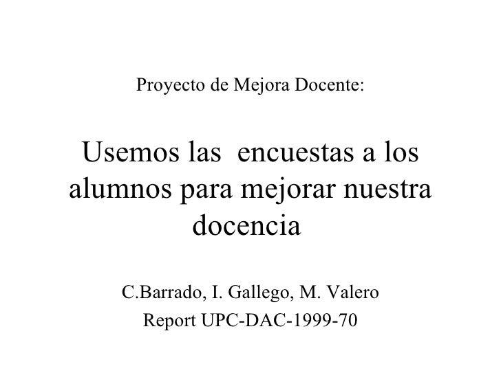 Proyecto de Mejora Docente:   Usemos las  encuestas a los alumnos para mejorar nuestra docencia  C.Barrado, I. Gallego, M....