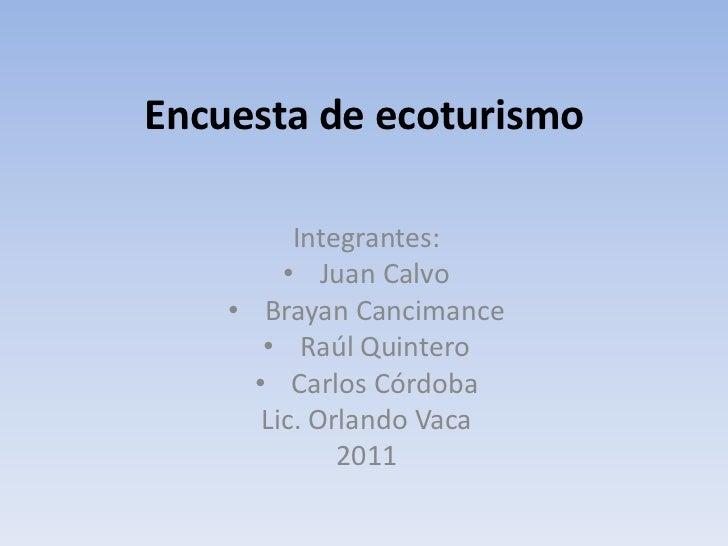 Encuesta de ecoturismo<br />Integrantes:<br /><ul><li>Juan Calvo