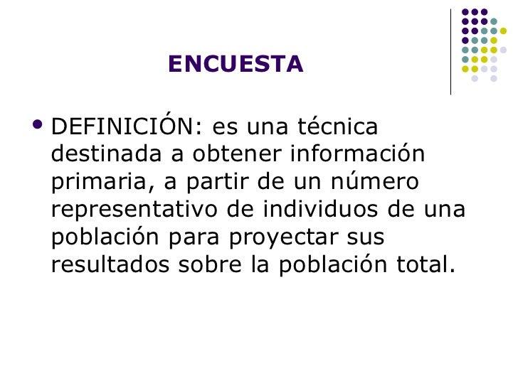 ENCUESTA   <ul><li>DEFINICIÓN: es una técnica destinada a obtener información primaria, a partir de un número representati...