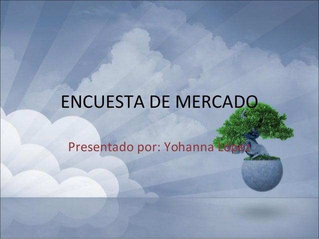 ENCUESTA DE MERCADOPresentado por: Yohanna López
