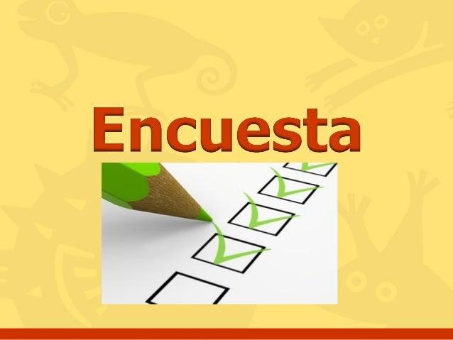 Concepto: La encuesta es una técnica de investigación que consiste en una interrogación verbal o escrita que se le realiza...