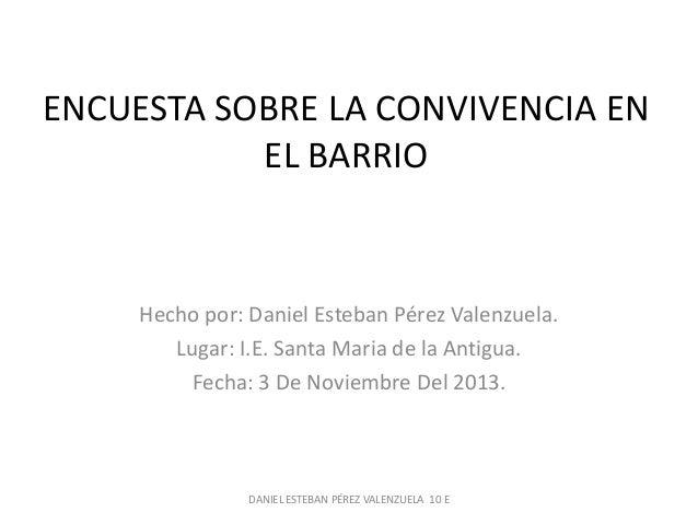 ENCUESTA SOBRE LA CONVIVENCIA EN EL BARRIO  Hecho por: Daniel Esteban Pérez Valenzuela. Lugar: I.E. Santa Maria de la Anti...