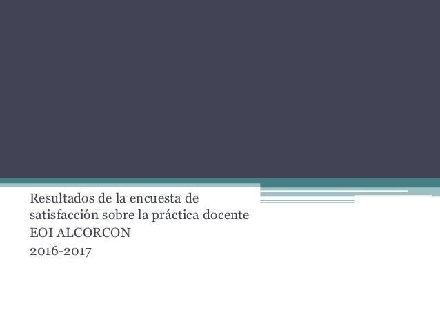 Resultados de la encuesta de satisfacción sobre la práctica docente EOI ALCORCON 2016-2017