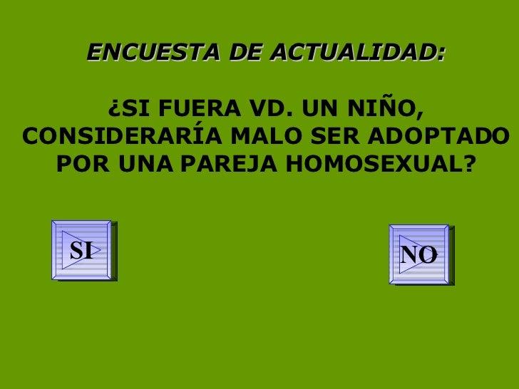ENCUESTA DE ACTUALIDAD: ¿SI FUERA VD. UN NIÑO, CONSIDERARÍA MALO SER ADOPTADO POR UNA PAREJA HOMOSEXUAL? NO SI
