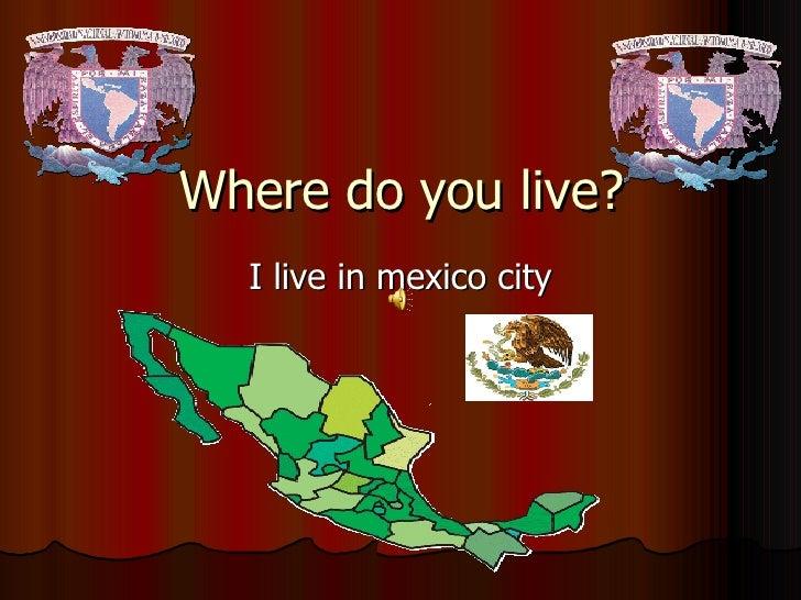 Where do you live? I live in mexico city