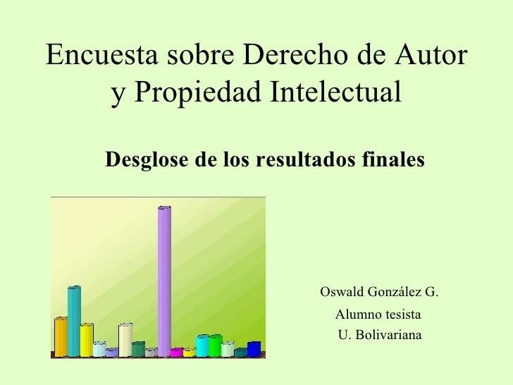 Encuesta sobre Derecho de Autor y Propiedad Intelectual Desglose de los resultados finales Oswald González G. Alumno tesis...