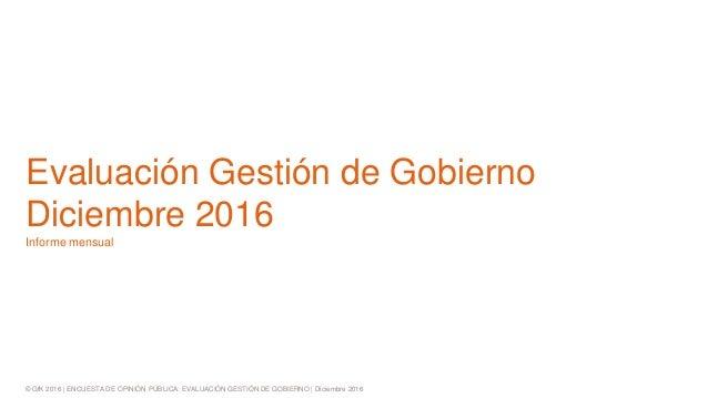 © GfK 2016 | ENCUESTA DE OPINIÓN PÚBLICA: EVALUACIÓN GESTIÓN DE GOBIERNO | Diciembre 2016 Evaluación Gestión de Gobierno D...