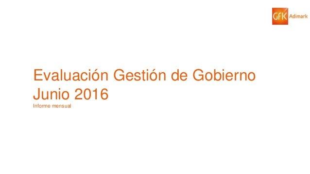 1© GfK 2016   ENCUESTA DE OPINIÓN PÚBLICA: EVALUACIÓN GESTIÓN DE GOBIERNO   JUNIO 2016 Evaluación Gestión de Gobierno Juni...