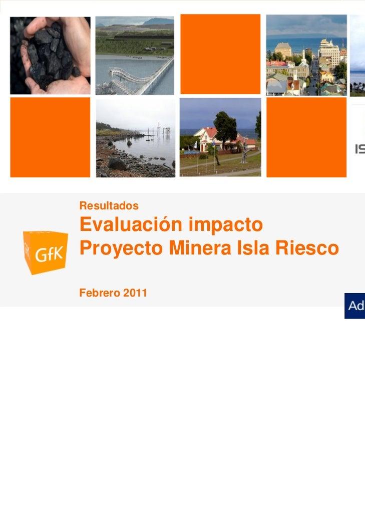 """ADIMARK GfK             Evaluación de Impacto Proyecto Minera """"Isla Riesco""""   Febrero 2011              Resultados        ..."""