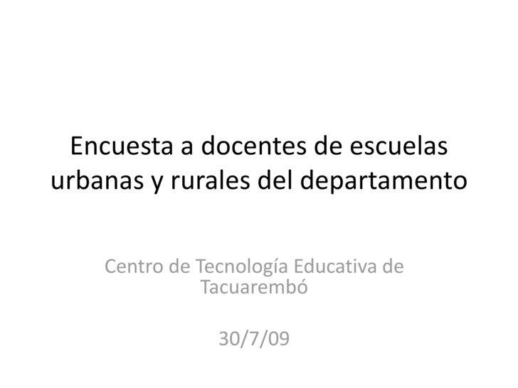 Encuesta a docentes de escuelas urbanas y rurales del departamento<br />Centro de Tecnología Educativa de Tacuarembó<br />...