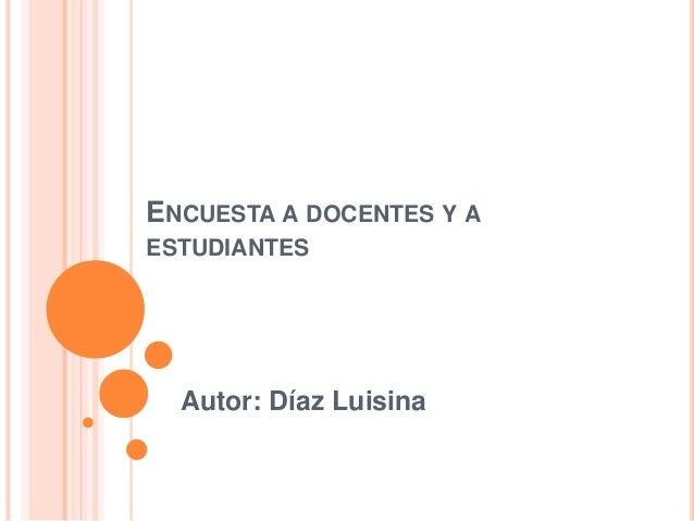 ENCUESTA A DOCENTES Y A ESTUDIANTES Autor: Díaz Luisina