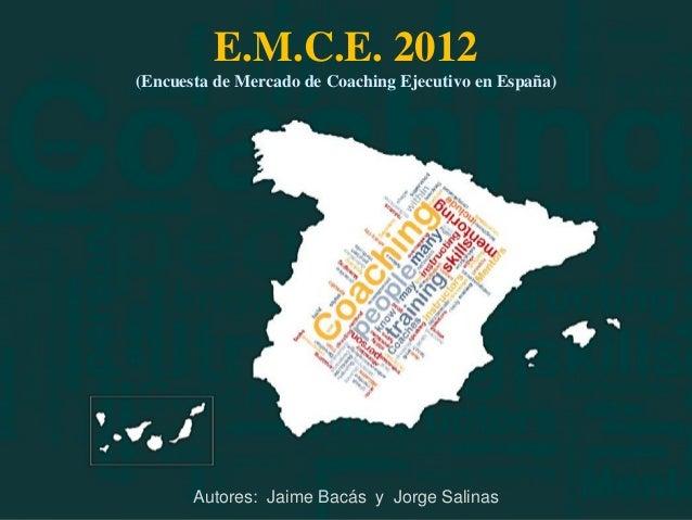 E.M.C.E. 2012(Encuesta de Mercado de Coaching Ejecutivo en España)       Autores: Jaime Bacás y Jorge Salinas             ...
