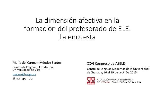La dimensión afectiva en la formación del profesorado de ELE. La encuesta María del Carmen Méndez Santos Centro de Linguas...