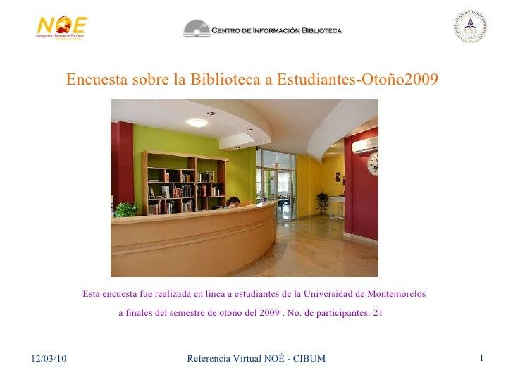 Encuesta sobre la Biblioteca a Estudiantes-Otoño2009 Esta encuesta fue realizada en linea a estudiantes de la Universidad ...