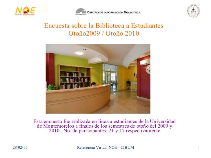 Encuesta sobre la Biblioteca a Estudiantes Otoño2009 / Otoño 2010 Esta encuesta fue realizada en linea a estudiantes de la...