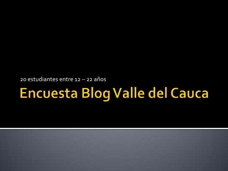 Encuesta Blog Valle del Cauca<br />20 estudiantes entre 12 – 22 años<br />