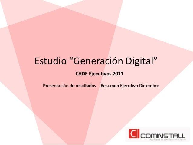 """Estudio """"Generación Digital"""" CADE Ejecutivos 2011 Presentación de resultados - Resumen Ejecutivo Diciembre"""