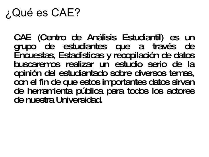 ¿Qué es CAE? <ul><li>CAE (Centro de Análisis Estudiantil) es un grupo de estudiantes que a través de Encuestas, Estadístic...