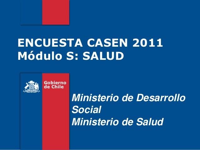 ENCUESTA CASEN 2011Módulo S: SALUD   Gobierno   de Chile              Ministerio de Desarrollo              Social        ...