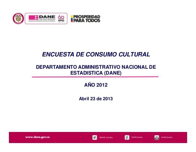ENCUESTA DE CONSUMO CULTURAL DEPARTAMENTO ADMINISTRATIVO NACIONAL DE ESTADISTICA (DANE) AÑO 2012 Abril 23 de 2013